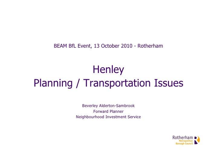 BEAM BfL Event, 13 October 2010 - Rotherham                 Henley Planning / Transportation Issues                Beverle...