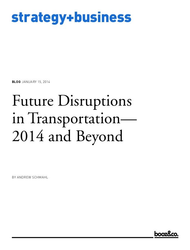 BLOG JANUARY 15, 2014  Future Disruptions in Transportation— 2014 and Beyond BY ANDREW SCHMAHL  www.strategy-business.com ...