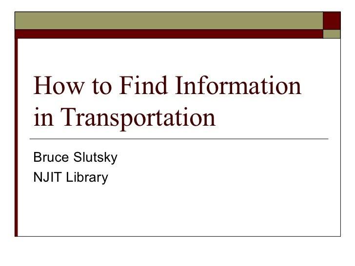 How to Find Information in Transportation Bruce Slutsky NJIT Library