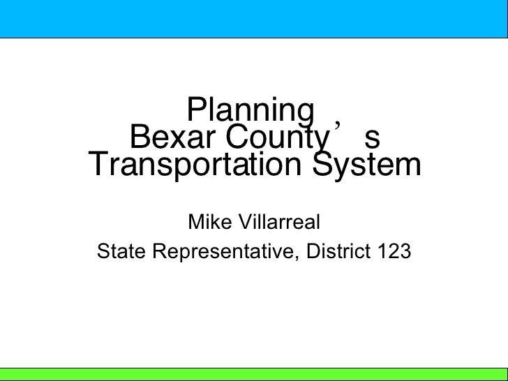 Planning  Bexar County's Transportation System <ul><li>Mike Villarreal </li></ul><ul><li>State Representative, District 12...