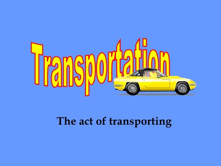Transportation The act of transporting