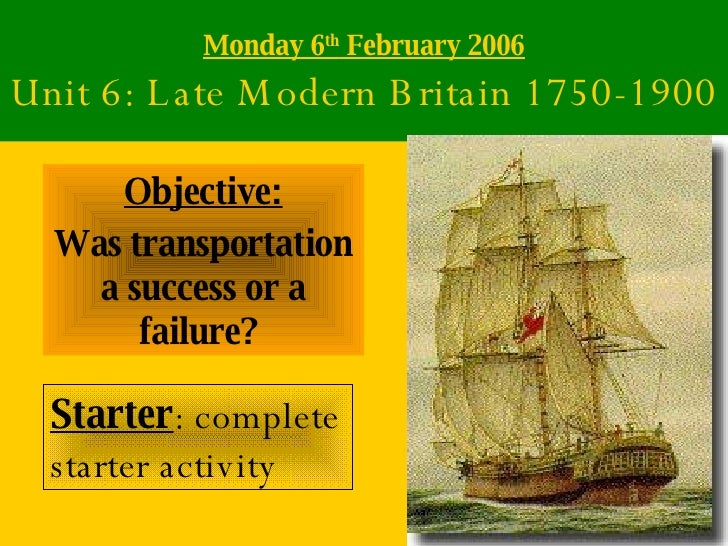 Monday 6 th  February 2006 Unit 6: Late Modern Britain 1750-1900 Objective: Was transportation a success or a failure?   S...