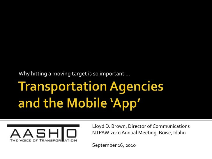 Transportation Agencies and the Mobile 'App'<br />Why hitting a moving target is so important …<br />Lloyd D. Brown, Direc...