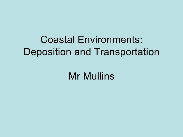 Coastal Environments: Deposition and Transportation Mr Mullins
