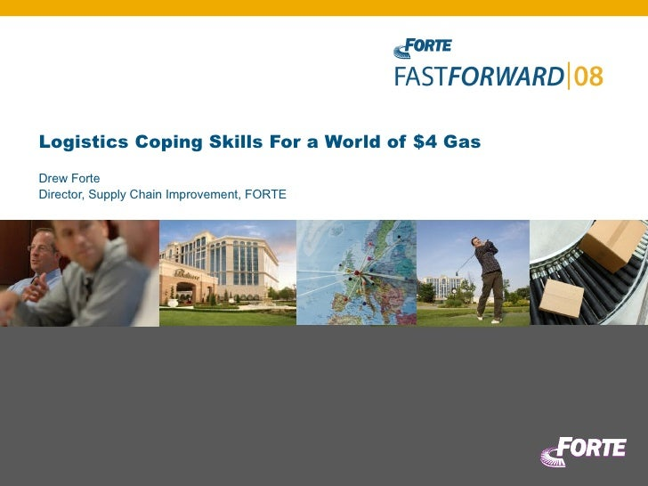 Logistics Coping Skills For a World of $4 Gas Drew Forte Director, Supply Chain Improvement, FORTE