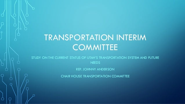 TRANSPORTATION INTERIM COMMITTEE STUDY ON THE CURRENT STATUS OF UTAH'S TRANSPORTATION SYSTEM AND FUTURE NEEDS REP. JOHNNY ...