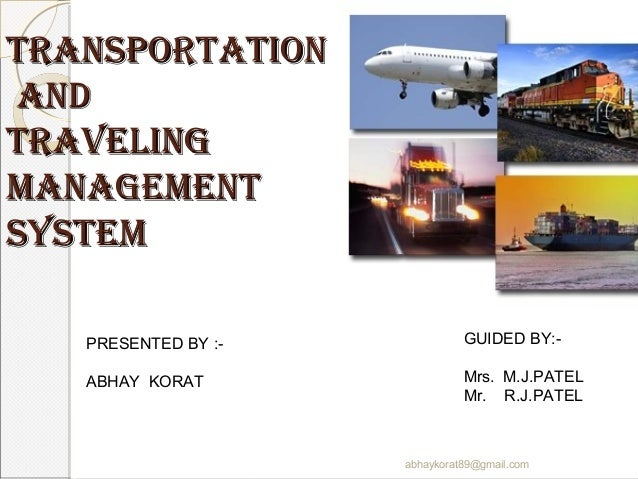 TransporTaTionandTravelingmanagemenTsysTem   PRESENTED BY :-             GUIDED BY:-   ABHAY KORAT                 Mrs. M....