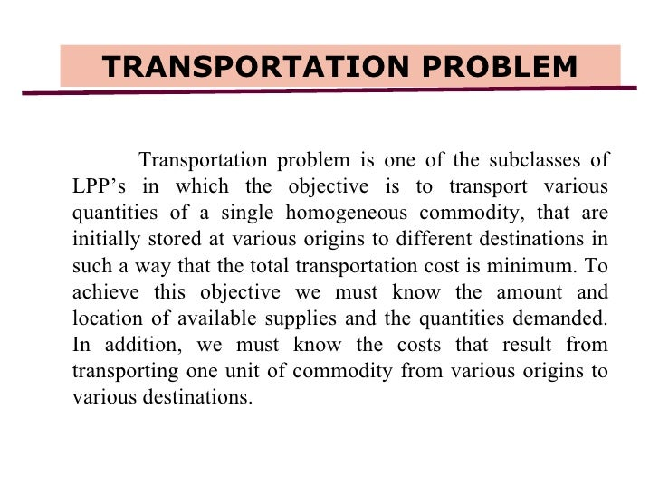 TRANSPORTATION PROBLEM Transportation problem is one of the subclasses of LPP's in which the objective is to transport var...