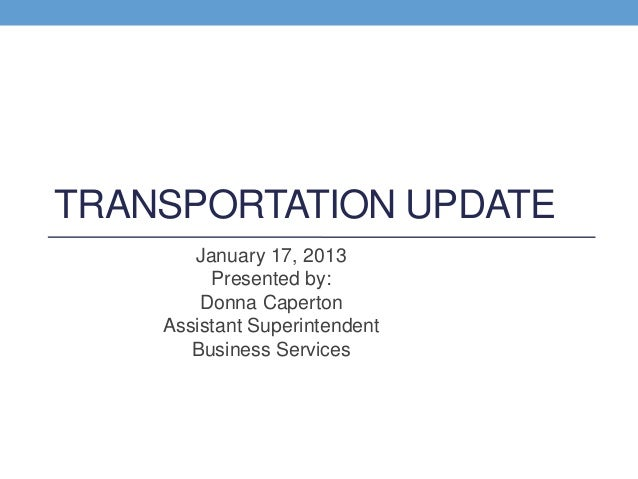 TRANSPORTATION UPDATE       January 17, 2013         Presented by:        Donna Caperton    Assistant Superintendent      ...