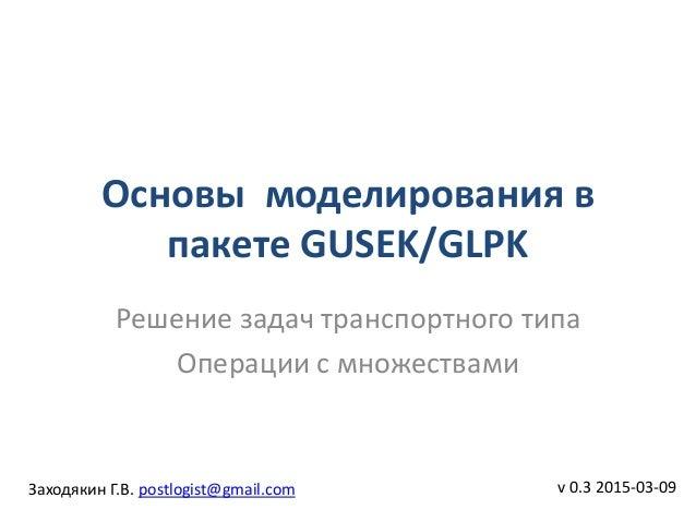 Основы моделирования в пакете GUSEK/GLPK v 0.3 2015-03-09 Решение задач транспортного типа Операции с множествами Заходяки...