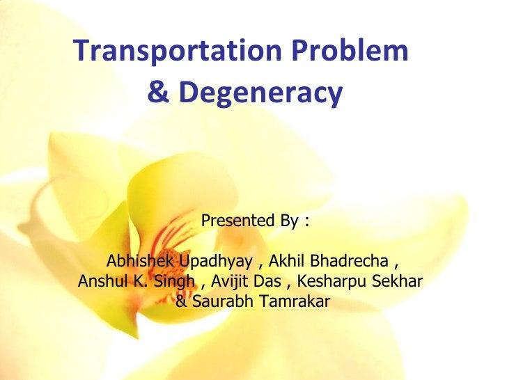 Transportation Problem  & Degeneracy Presented By : Abhishek Upadhyay , Akhil Bhadrecha ,  Anshul K. Singh , Avijit Das , ...