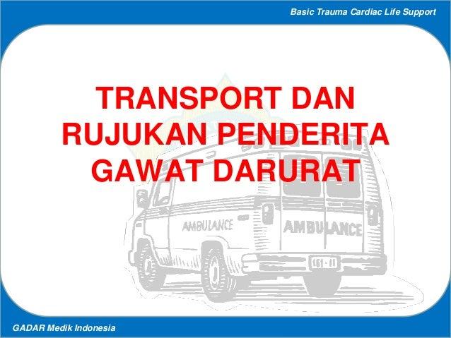 Basic Trauma Cardiac Life Support GADAR Medik Indonesia TRANSPORT DAN RUJUKAN PENDERITA GAWAT DARURAT