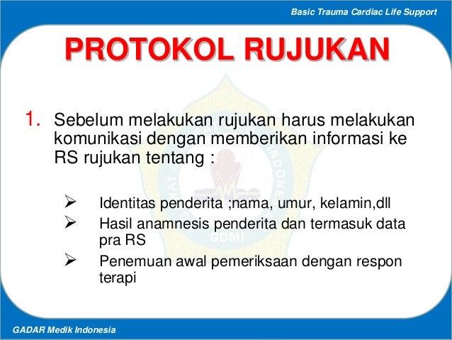 Basic Trauma Cardiac Life Support GADAR Medik Indonesia PROTOKOL RUJUKAN 1. Sebelum melakukan rujukan harus melakukan komu...