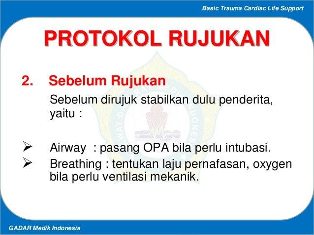Basic Trauma Cardiac Life Support GADAR Medik Indonesia PROTOKOL RUJUKAN 2. Sebelum Rujukan Sebelum dirujuk stabilkan dulu...