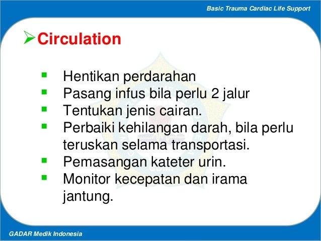 Basic Trauma Cardiac Life Support GADAR Medik Indonesia Circulation  Hentikan perdarahan  Pasang infus bila perlu 2 jal...