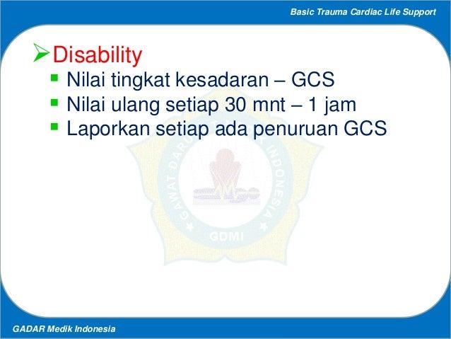 Basic Trauma Cardiac Life Support GADAR Medik Indonesia Disability  Nilai tingkat kesadaran – GCS  Nilai ulang setiap 3...
