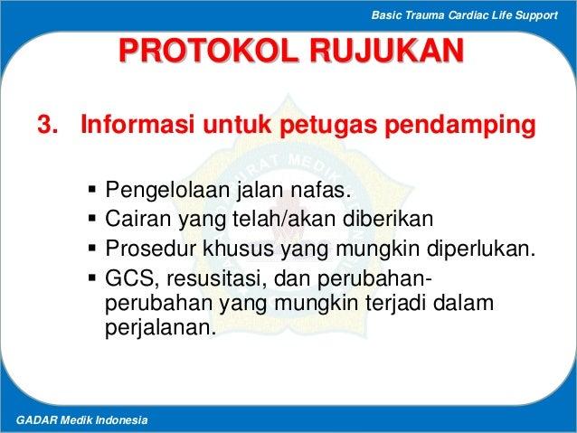 Basic Trauma Cardiac Life Support GADAR Medik Indonesia PROTOKOL RUJUKAN 3. Informasi untuk petugas pendamping  Pengelola...