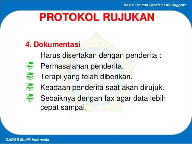 Basic Trauma Cardiac Life Support GADAR Medik Indonesia PROTOKOL RUJUKAN 4. Dokumentasi Harus disertakan dengan penderita ...