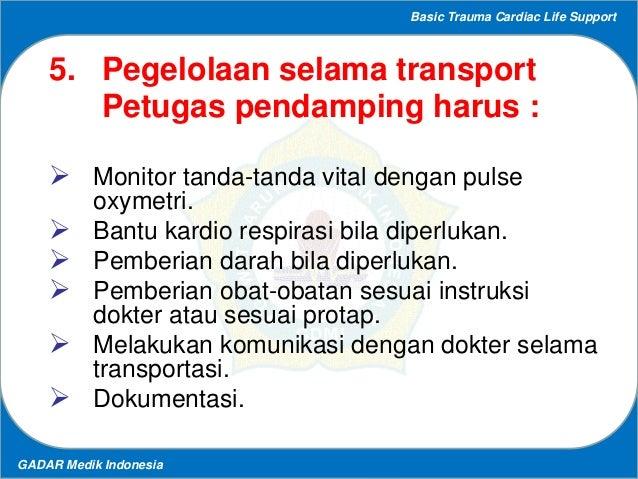 Basic Trauma Cardiac Life Support GADAR Medik Indonesia 5. Pegelolaan selama transport Petugas pendamping harus :  Monito...