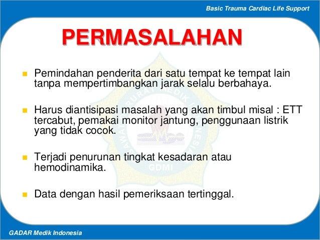 Basic Trauma Cardiac Life Support GADAR Medik Indonesia PERMASALAHAN  Pemindahan penderita dari satu tempat ke tempat lai...