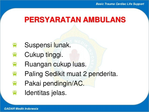 Basic Trauma Cardiac Life Support GADAR Medik Indonesia PERSYARATAN AMBULANS  Suspensi lunak.  Cukup tinggi.  Ruangan c...