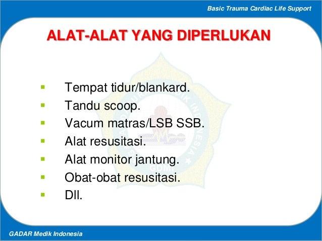 Basic Trauma Cardiac Life Support GADAR Medik Indonesia ALAT-ALAT YANG DIPERLUKAN  Tempat tidur/blankard.  Tandu scoop. ...