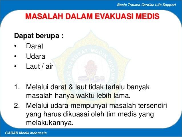 Basic Trauma Cardiac Life Support GADAR Medik Indonesia MASALAH DALAM EVAKUASI MEDIS Dapat berupa : • Darat • Udara • Laut...