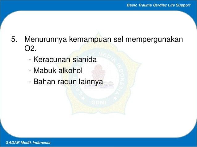 Basic Trauma Cardiac Life Support GADAR Medik Indonesia 5. Menurunnya kemampuan sel mempergunakan O2. - Keracunan sianida ...
