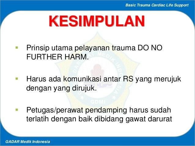 Basic Trauma Cardiac Life Support GADAR Medik Indonesia KESIMPULAN  Prinsip utama pelayanan trauma DO NO FURTHER HARM.  ...