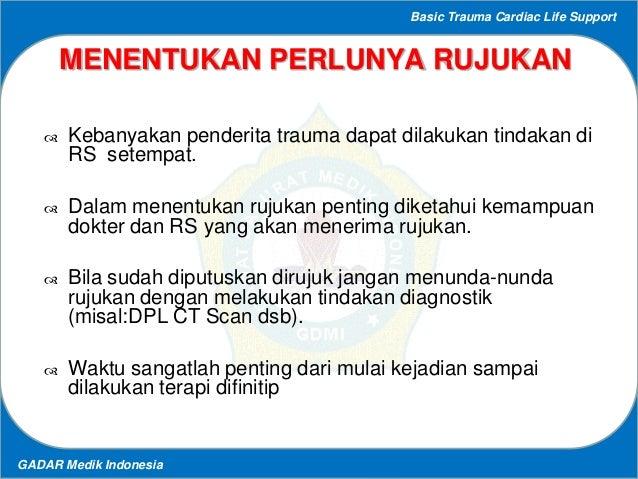 Basic Trauma Cardiac Life Support GADAR Medik Indonesia MENENTUKAN PERLUNYA RUJUKAN  Kebanyakan penderita trauma dapat di...