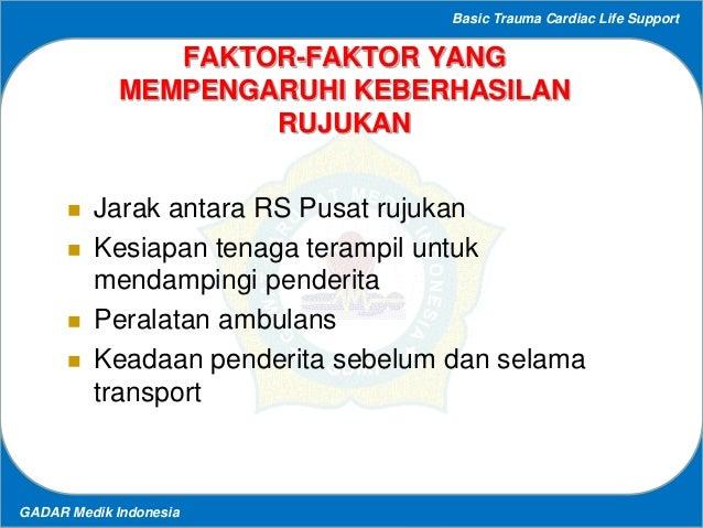Basic Trauma Cardiac Life Support GADAR Medik Indonesia FAKTOR-FAKTOR YANG MEMPENGARUHI KEBERHASILAN RUJUKAN  Jarak antar...