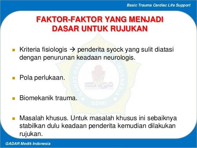 Basic Trauma Cardiac Life Support GADAR Medik Indonesia FAKTOR-FAKTOR YANG MENJADI DASAR UNTUK RUJUKAN  Kriteria fisiolog...