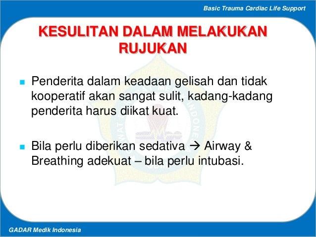 Basic Trauma Cardiac Life Support GADAR Medik Indonesia KESULITAN DALAM MELAKUKAN RUJUKAN  Penderita dalam keadaan gelisa...