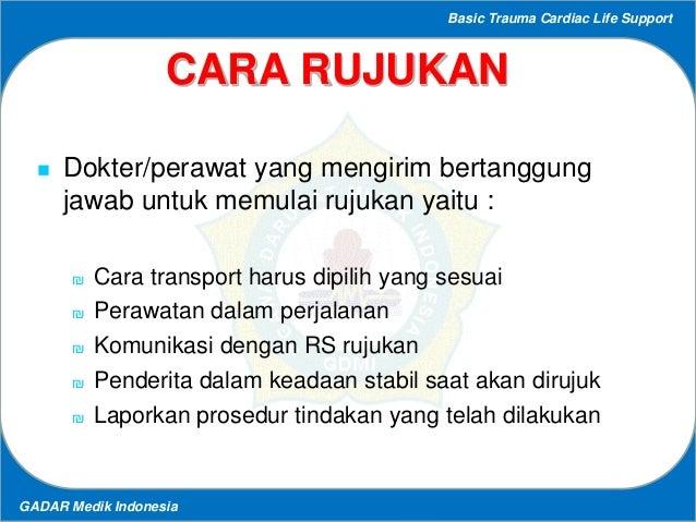 Basic Trauma Cardiac Life Support GADAR Medik Indonesia CARA RUJUKAN  Dokter/perawat yang mengirim bertanggung jawab untu...