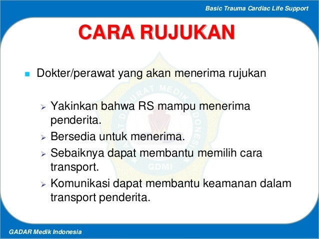 Basic Trauma Cardiac Life Support GADAR Medik Indonesia CARA RUJUKAN  Dokter/perawat yang akan menerima rujukan  Yakinka...