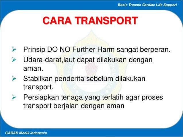 Basic Trauma Cardiac Life Support GADAR Medik Indonesia CARA TRANSPORT  Prinsip DO NO Further Harm sangat berperan.  Uda...
