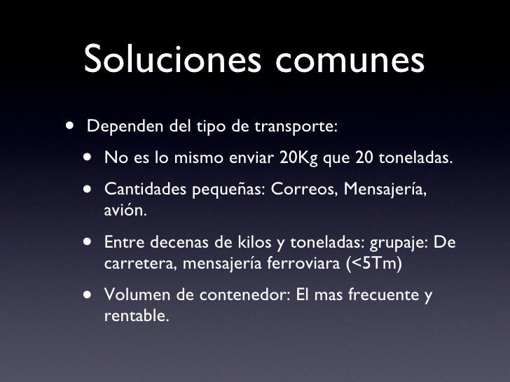 Soluciones comunes <ul><li>Dependen del tipo de transporte:  </li></ul><ul><ul><li>No es lo mismo enviar 20Kg que 20 tonel...