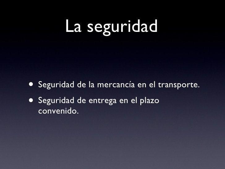 La seguridad <ul><li>Seguridad de la mercancía en el transporte. </li></ul><ul><li>Seguridad de entrega en el plazo conven...