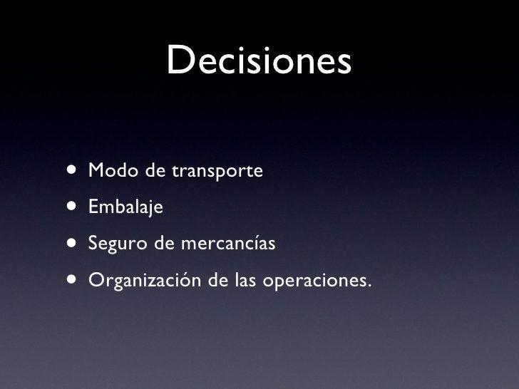 Decisiones <ul><li>Modo de transporte </li></ul><ul><li>Embalaje </li></ul><ul><li>Seguro de mercancías </li></ul><ul><li>...
