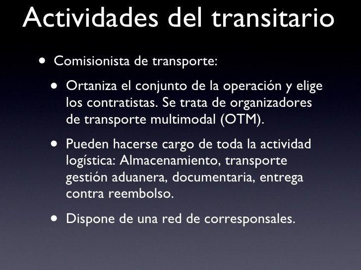 Actividades del transitario <ul><li>Comisionista de transporte: </li></ul><ul><ul><li>Ortaniza el conjunto de la operación...