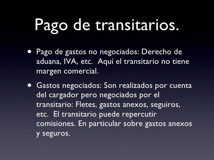 Pago de transitarios. <ul><li>Pago de gastos no negociados: Derecho de aduana, IVA, etc.  Aquí el transitario no tiene mar...