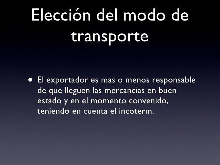 Elección del modo de transporte <ul><li>El exportador es mas o menos responsable de que lleguen las mercancías en buen est...