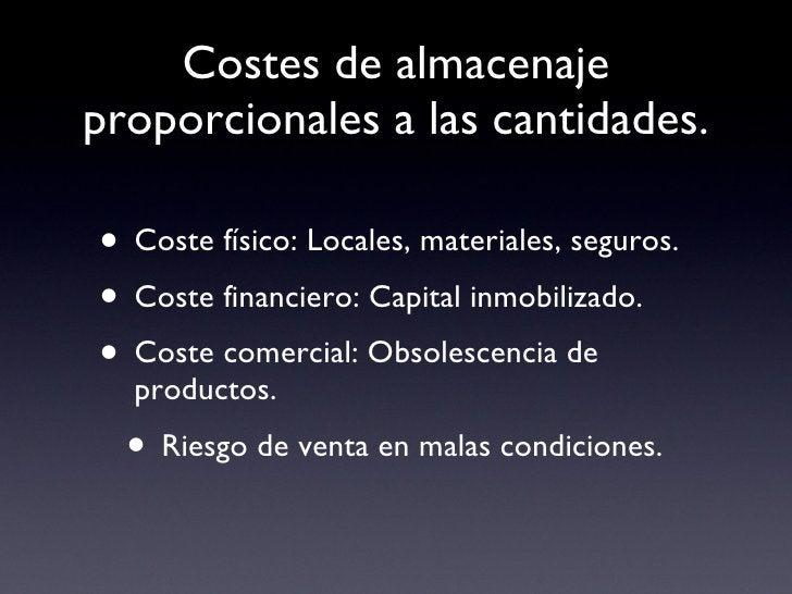Costes de almacenaje proporcionales a las cantidades. <ul><li>Coste físico: Locales, materiales, seguros. </li></ul><ul><l...