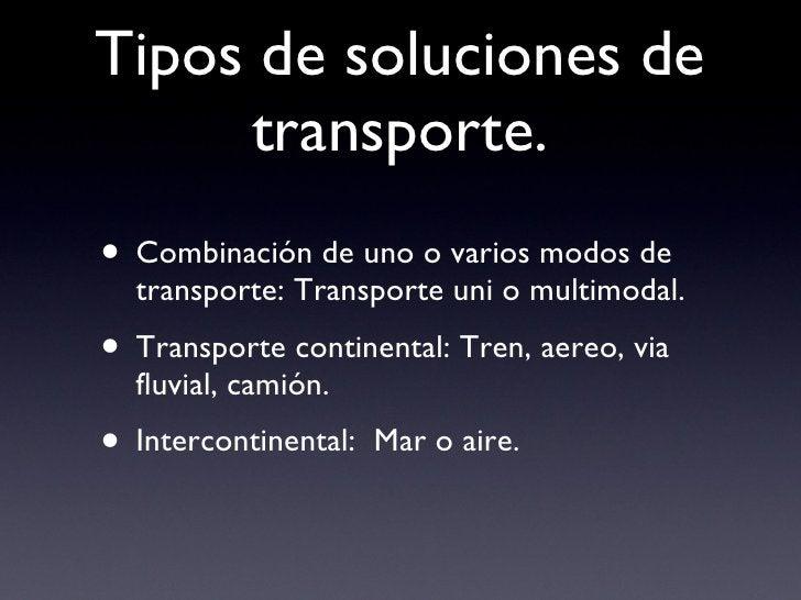 Tipos de soluciones de transporte. <ul><li>Combinación de uno o varios modos de transporte: Transporte uni o multimodal. <...