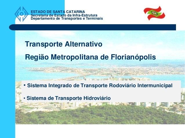 ESTADO DE SANTA CATARINA  Secretaria de Estado da Infra-Estrutura  Departamento de Transportes e TerminaisTransporte Alter...