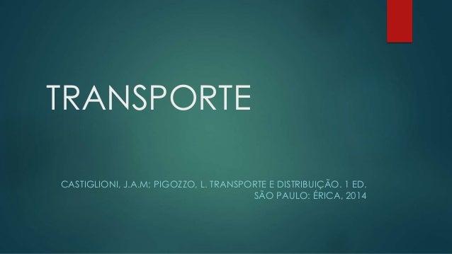 TRANSPORTE CASTIGLIONI, J.A.M; PIGOZZO, L. TRANSPORTE E DISTRIBUIÇÃO. 1 ED. SÃO PAULO: ÉRICA, 2014