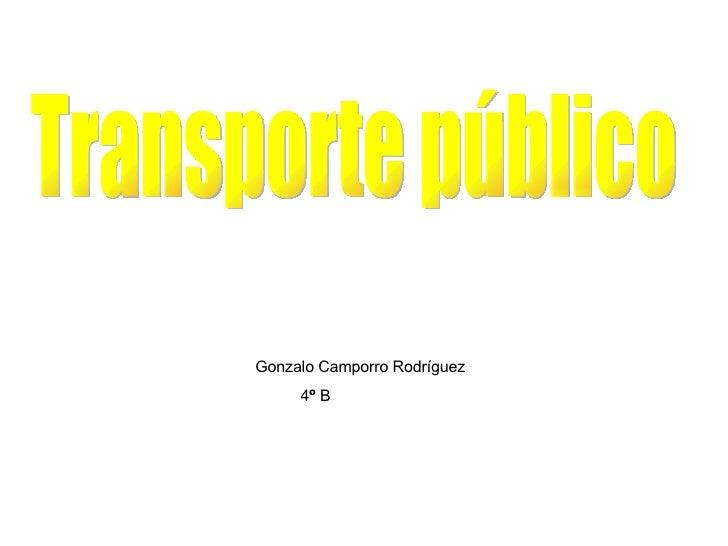 <ul><li>Gonzalo Camporro Rodríguez </li></ul><ul><li>4 º  B </li></ul>Transporte público