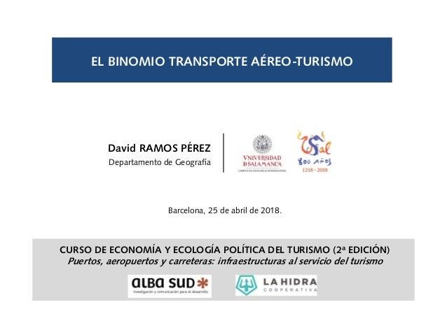 EL BINOMIO TRANSPORTE AÉREO-TURISMO Barcelona, 25 de abril de 2018. David RAMOS PÉREZ Departamento de Geografía CURSO DE E...