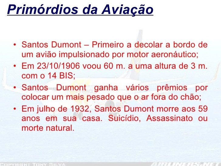 Primórdios da Aviação <ul><li>Santos Dumont – Primeiro a decolar a bordo de um avião impulsionado por motor aeronáutico; <...