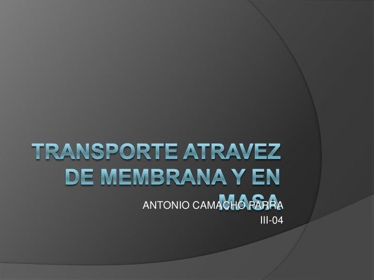 TRANSPORTE ATRAVEZ DE MEMBRANA Y EN MASA<br />ANTONIO CAMACHO PARRA<br />III-04<br />